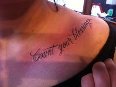 count your blessings. Love this phrase, love the tattoo, and love the placement.