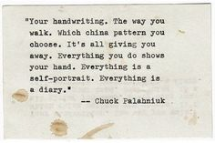 Everything you do shows your hand. Everything is a self-portait. Everything is a diary / Chuck Palahniuk
