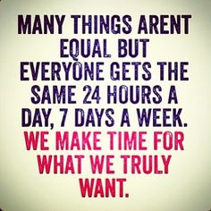 Many things aren't equal, but everyone gets the same 24 hours a day, 7 days a week.  We make time for what we truly want   Motivation