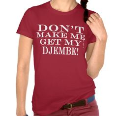 Dont Make Me Get My Djembe Tee