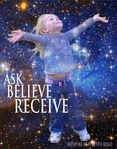 Ask ~ Believe ~ Receive... That is how we knew it would be here on this planet... until someone told us otherwise.