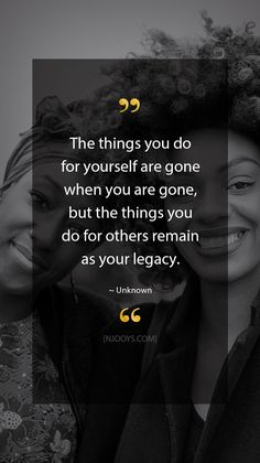 The things you do for yourself are gone when you are gone, but the things you do for others remain as your legacy. Unknown Quote. Evolve your mindset with inspirational, motivational quotes. Pure encouragement. Motivation for yourself & others. Be impactful & find fulfillment by repinning inspo quotes to help uplifting others. #inspoquotes #inspirationalquotes #motivationquote #njooys