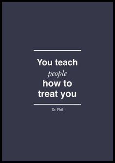 "Dr. Phil Quote about relationships. ""You teach people how to treat you."" Dr. Phil"
