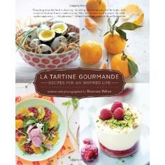 Such an amazing book: La Tartine Gourmande: Recipes for an Inspired Life by Beatrice Peltre