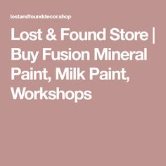 Lost & Found Store | Buy Fusion Mineral Paint, Milk Paint, Workshops
