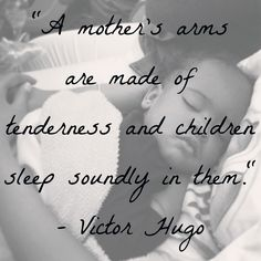 """A mother's arms are made of tenderness and children sleep soundly in them."" - Victor Hugo #quote"
