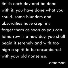 finish each day and be done with it. you have done what you could. / emerson