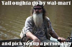 Ya'll oughta go by Wal-Mart and pick you up a personality. - Phil Robertson.