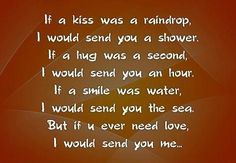 If a kiss was a raindrop, I would send you a shower. If a hug was a second, I would send you an hour. If a smile was water, I would send you the sea. But if you ever need love, I would send you me! Good Night Quotes, Amazing Quotes, Love Quotes, Sending You A Hug, Daddy Dom Little Girl, Always Kiss Me Goodnight, Famous Author Quotes, I Sent You, Romance And Love
