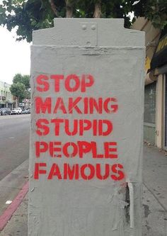 "[Stop Making Stupid People Famous] -- graffiti / street art -- All I can say is ""Amen! Great Quotes, Me Quotes, Inspirational Quotes, Famous Quotes, Stupid Quotes, Famous Art, People Quotes, Motivational, The Words"