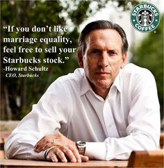 """If you don't like marriage equality, feel free to sell your Starbucks stock."" - Howard Schultz, CEO of Starbucks"