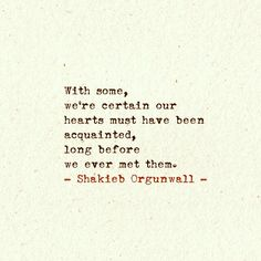 """With some, we're certain our hearts must have been acquainted, long before we ever met them"" -Shakieb Orgunwall"
