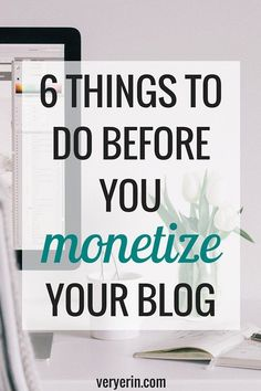 6 Things to Do Before You Monetize Your Blog | Blogging and Business - Very Erin Blog