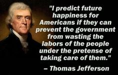 """Selected quotes from Thomas Jefferson: •""""A government big enough to give you everything you want, is strong enough to take everything you have."""" •""""My reading of history convinces me that most bad government results from too much government."""" •""""That government is best which governs the least, because its people discipline themselves."""""""