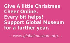 Give A little Christmas Cheer Online. Every bit helps! Support Global Museum for a further year. Click this Link - https://www.facebook.com/pages/Global-Museum/129179522574?v=app_198028816891495&app_data=gaReferrerOverride%3D #globalmuseum #donations