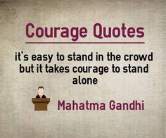Main Topic: Courage Quotes Related Topics: Easy, Stand, Crowd, Alone It's easy to stand in the crowd but it takes courage to stand alone. Author: Mahatma Gandhi Quotation Reference: https://books.google.co.in/books?id=Y3h4BwAAQBAJ&pg=PA47 Source: Book – Quotes on Courage Compiled...  http://www.braintrainingtools.org/skills/courage-quotes-easy-to-stand-in-crowd-but-courage-to-stand-alone/