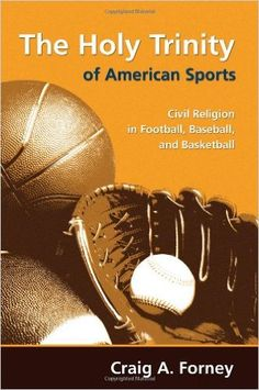 The holy trinity of American sports : civil religion in football, baseball, and basketball / Craig A. Forney