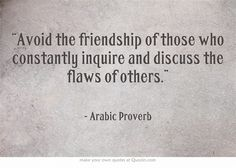 Avoid the friendship of those who constantly inquire and discuss the flaws of others. -- Arabic #proverb