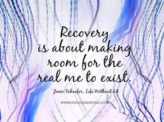 """Recovery is about making room for the real me to exist. ~Jenni Schaefer """"Life WIthout Ed"""""""