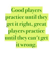 Good players practice until they get it right, great players practice until they can't get it wrong.