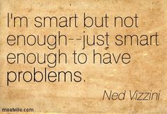 I'm smart but not enough--just smart enough to have problems. Ned Vizzini