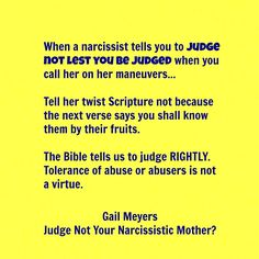 When a narcissist tells you to judge not lest you be judged when you call her on her maneuvers… tell her twist scripture not because the next verse says you shall know them by their fruits. The bible tells us to judge RIGHTLY. Tolerance of abuse or abusers is not a virtue.
