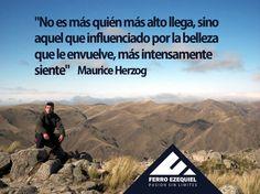 """""""No es más quién más alto llega, sino aquel que influenciado por la belleza que le envuelve, más intensamente siente"""" Maurice Herzog - Ferro Ezequiel - Pasión sin límites."""
