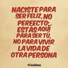 """""""Naciste para ser #Feliz, no perfecto; estás aquí para ser tú, no para vivir la #Vida de otra persona"""". @candidman #Frases #Motivacionales"""
