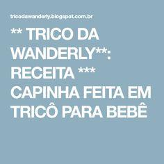 ** TRICO DA WANDERLY**: RECEITA *** CAPINHA FEITA EM TRICÔ PARA BEBÊ