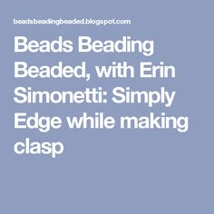Beads Beading Beaded, with Erin Simonetti: Simply Edge while making clasp
