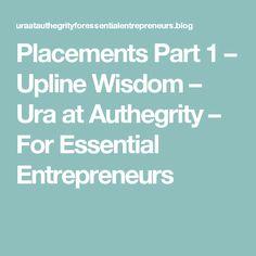 Placements Part 1 – Upline Wisdom – Ura at Authegrity – For Essential Entrepreneurs