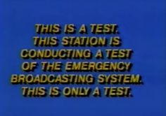 THIS IS A TEST. THIS STATION IS CONDUCTING A TEST OF THE EMERGENCY BROADCASTING SYSTEM. THIS IS ONLY A TEST. (I sometimes still hear/see this on local stations.)