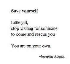 Save yourself. Little girl, stop waiting for someone to come and rescue you. You are on your own. -Josephin August