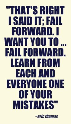 """""""That's right I said it; fail forward. I want you to ... Fail forward. Learn from each and everyone one of your mistakes"""" -Eric Thomas ...This quote courtesy of @Pinstamatic (http://pinstamatic.com)"""