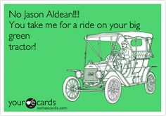 No Jason Aldean!!!! You take me for a ride on your big green tractor!