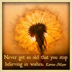 Never get so old that you stop believing in wishes.