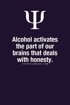 Alcohol activates the part of our brain that deals with honesty.