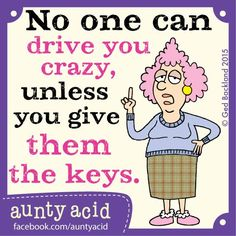 No One Can Drive You Crazy, Unless You Give Them the Keys
