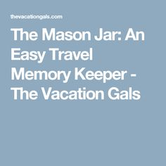 The Mason Jar: An Easy Travel Memory Keeper - The Vacation Gals