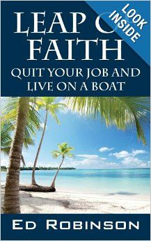 Leap of Faith Quit Your Job And Live On A Boat by Ed Robinson. This is a fantastic book and an effortless read. Here are some great tips and a realistic strategy for doing what you want to do. Even if you do not want to live on a boat, Ed tells you how to do what you want and is living proof that anything is possible if you want it bad enough.