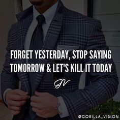 Forget yesterday, stop saying tomorrow and let's kill it today