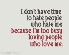 Im too busy loving people who love me love life quotes quotes quote girl hate girl quotes