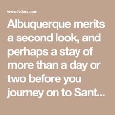 Albuquerque merits a second look, and perhaps a stay of more than a day or two before you journey on to Santa Fe or Taos. Perfectly set as the gateway to other New Mexico wonders like Acoma Pueblo and Chaco Canyon, Albuquerque's own rich history and dramatic terrain—desert volcanoes, the meandering Rio Grande, and a striking confluence of mountain ranges—have long captured the imagination of folks en route from here to there.