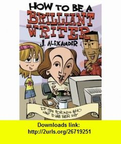 How to Be a Brilliant Writer (9780713673807) Jenny Alexander , ISBN-10: 071367380X  , ISBN-13: 978-0713673807 ,  , tutorials , pdf , ebook , torrent , downloads , rapidshare , filesonic , hotfile , megaupload , fileserve