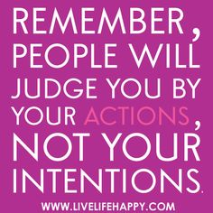 ...people will judge you by your actions, not your intentions