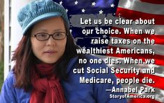 """Let us be clear about our choice. When we raise taxes on the wealthiest Americans, no one dies. When we cut Social Security and Medicare, people die.""  ~ Annabel Park, storyofamerica.org  [click on this image to find a short clip and analysis of why inequality is so much worse in the U.S., why it doesn't have to be]"