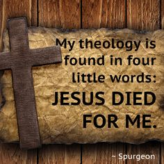 My theology is found in four little words: JESUS DIED FOR ME. - Spurgeon