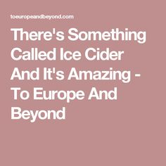 There's Something Called Ice Cider And It's Amazing - To Europe And Beyond