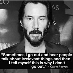 Sometimes I go out and hear people talk about irrelevant things and then I tell myself this is why I don't go out. - Keanu Reeves
