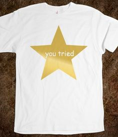 You Tried Star #tumblr #star #funny #lol #hipster #fashion #grunge #cute #cool #gold